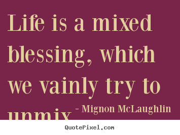 How to design photo quote about life - Life is a mixed blessing, which we vainly try..