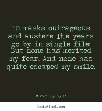 In masks outrageous and austere the years go by.. Elinor Hoyt Wylie great life quotes