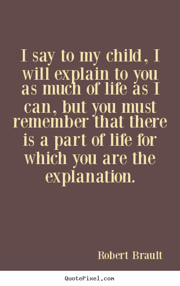 Create your own picture quotes about life - I say to my child, i will explain to you as much of..