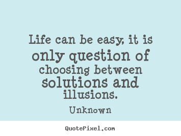 Life can be easy, it is only question of choosing between.. Unknown greatest life quotes