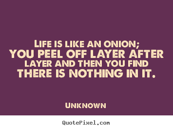 How to make poster quotes about life - Life is like an onion; you peel off layer after layer and then you find..