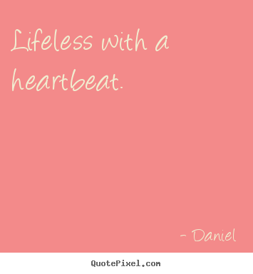 Make custom picture quote about life - Lifeless with a heartbeat.
