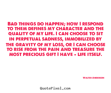 Life quotes - Bad things do happen; how i respond to them defines..