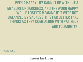 Quotes about life - Even a happy life cannot be without a measure of darkness, and the word..