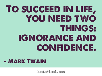 To Succeed In Life, You Need Two Things: Ignorance.. Mark Twain Greatest