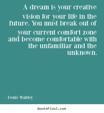 A dream is your creative vision for your life in the future. you.. Denis Waitley great life quotes