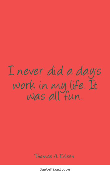 Thomas A. Edison picture quotes - I never did a day's work in my life. it was all fun. - Life quotes