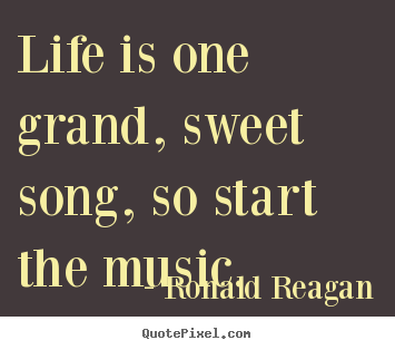 Charming Life Is One Grand, Sweet Song, So Start.. Ronald Reagan Famous Life