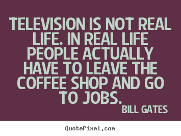 Bill Gates picture quotes - Television is not real life. in ...