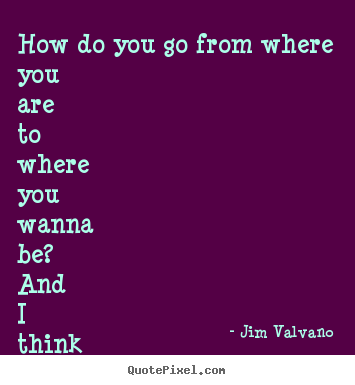 Jim Valvano poster quotes - How do you go from where you are to where ...