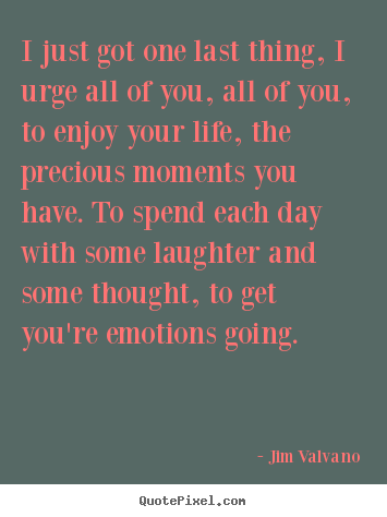Quote about life - I just got one last thing, i urge all of you, all of you, to enjoy your..