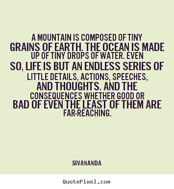 Quotes about life - A mountain is composed of tiny grains of earth. the ocean is made up of..
