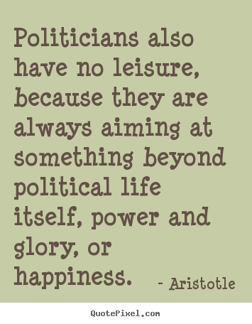 Life quote - Politicians also have no leisure, because they..