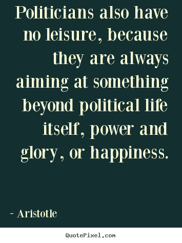 Life quotes - Politicians also have no leisure, because they are always..