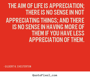Gilbert K. Chesterton picture quotes - The aim of life is appreciation; there is no sense in not appreciating.. - Life quotes