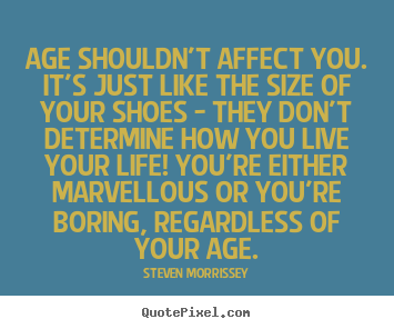Life quotes - Age shouldn't affect you. it's just like the size of your shoes -..