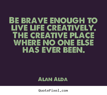 Quotes about life - Be brave enough to live life creatively. the creative place..