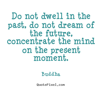 Buddha picture quotes - Do not dwell in the past, do not dream of.. - Life quotes