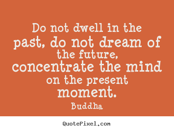 Make personalized poster sayings about life - Do not dwell in the past, do not dream of the future, concentrate..