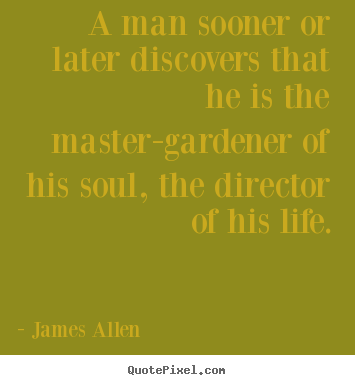 A man sooner or later discovers that he is the master-gardener.. James Allen  life quote