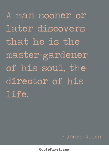 Sayings about life - A man sooner or later discovers that he is the master-gardener..