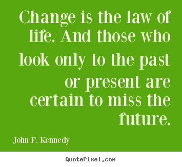 Change is the law of life. and those who look only to.. John F. Kennedy famous life quote