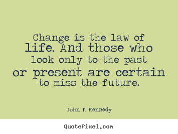 Life sayings - Change is the law of life. and those who look only to the past or..