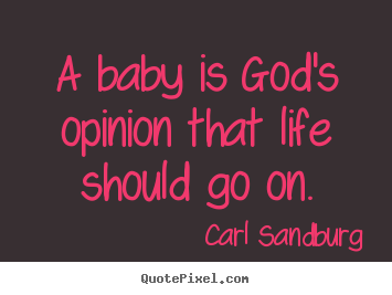 Life quotes - A baby is god's opinion that life should go on.