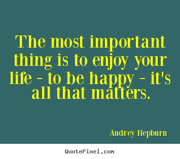 Audrey Hepburn poster sayings - The most important thing is to enjoy your life - to be happy - it's.. - Life quotes
