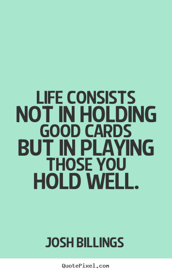 Sayings about life - Life consists not in holding good cards but in playing those..