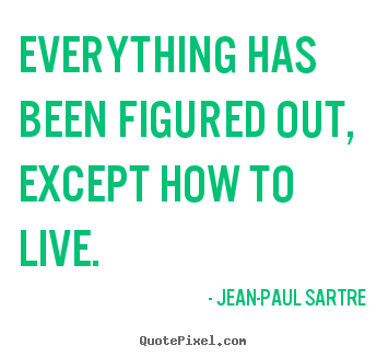Everything has been figured out, except how to live. Jean-Paul Sartre  life quotes