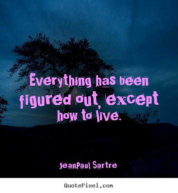 Life quotes - Everything has been figured out, except how..