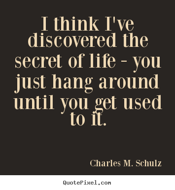 Life quotes - I think i've discovered the secret of life - you just hang around..