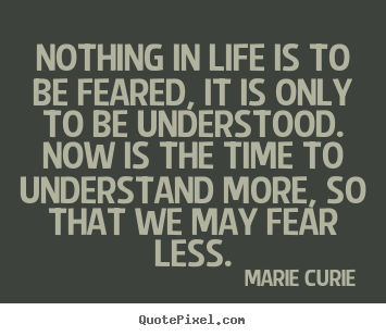 Design custom picture quotes about life - Nothing in life is to be feared, it is only to be understood. now is..