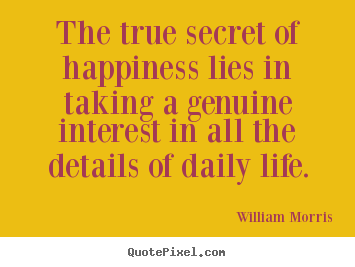 William Morris picture quotes - The true secret of happiness lies in taking a genuine interest.. - Life sayings