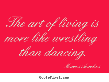 picture quotes about life - The art of living is more like wrestling ...