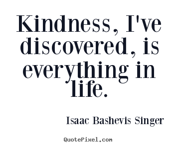 Quotes about life - Kindness, i've discovered, is everything in life.