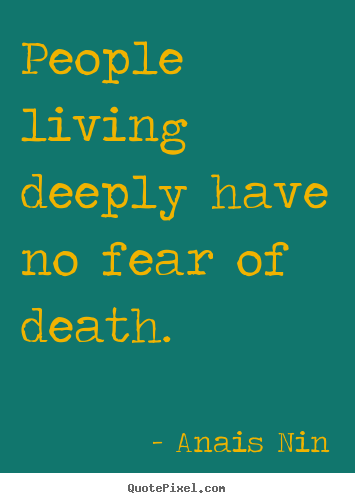 Life quotes - People living deeply have no fear of death.