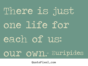 Euripides picture quotes - There is just one life for each of us: our own. - Life quotes