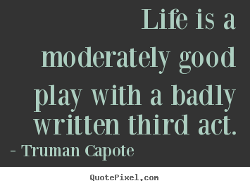 Quotes about life - Life is a moderately good play with a badly..