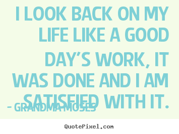 Quotes about life - I look back on my life like a good day's work, it..