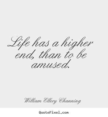 William Ellery Channing photo quotes - Life has a higher end, than to be amused. - Life quote