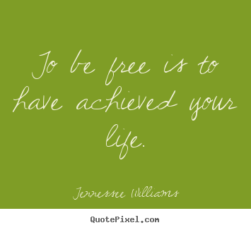 Tennessee Williams photo sayings - To be free is to have achieved your life. - Life quote