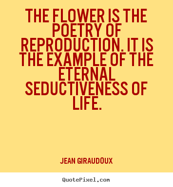 Life quotes - The flower is the poetry of reproduction. it..