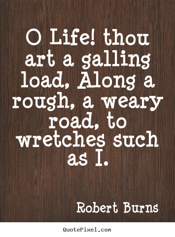 Robert Burns picture quotes - O life! thou art a galling load, along a rough,.. - Life quotes