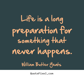 Life is a long preparation for something that never happens. William Butler Yeats great life quote