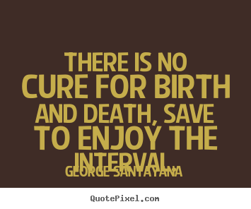 George Santayana pictures sayings - There is no cure for birth and death, save to.. - Life quotes