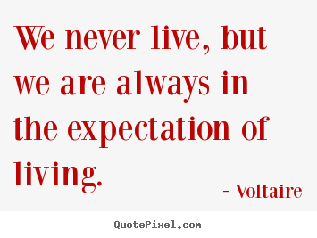 We never live, but we are always in the expectation of living. Voltaire good life quotes