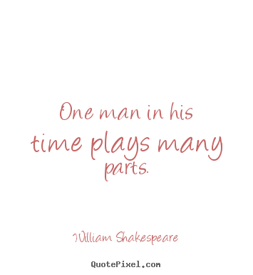 How to make picture quotes about life - One man in his time plays many parts.