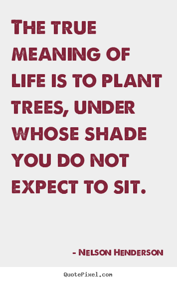 Plant Trees Under Whose Shade Quote : Is to plant trees under whose shade nelson henderson top life quote